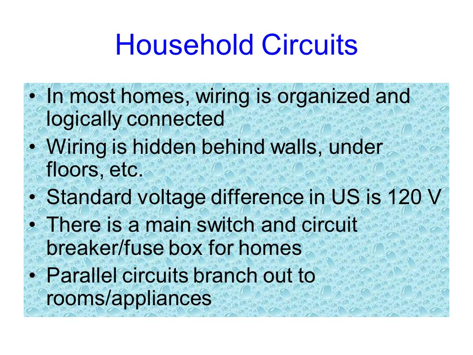 Household Circuits In most homes, wiring is organized and logically connected. Wiring is hidden behind walls, under floors, etc.