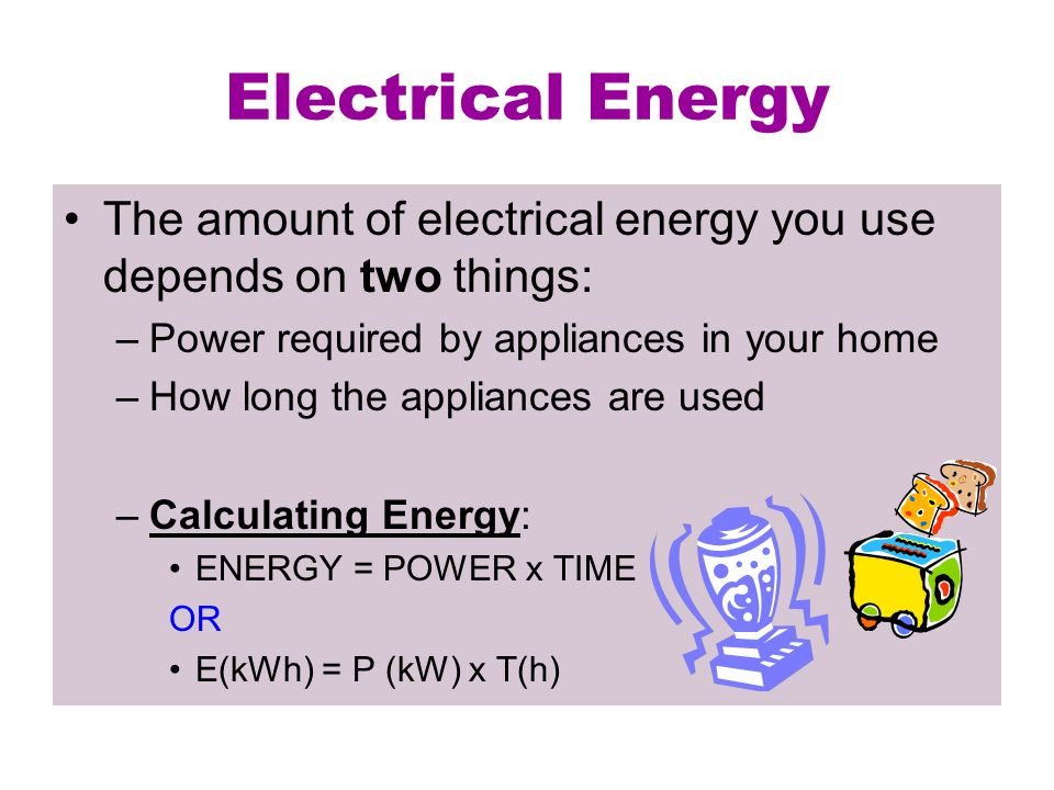 Electrical Energy The amount of electrical energy you use depends on two things: Power required by appliances in your home.