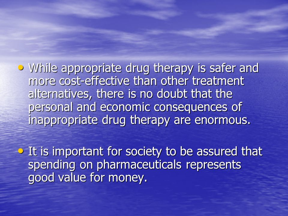 While appropriate drug therapy is safer and more cost-effective than other treatment alternatives, there is no doubt that the personal and economic consequences of inappropriate drug therapy are enormous.