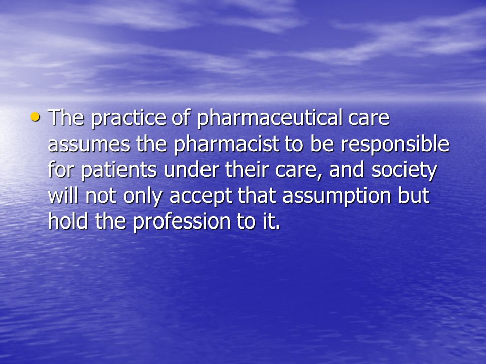 The practice of pharmaceutical care assumes the pharmacist to be responsible for patients under their care, and society will not only accept that assumption but hold the profession to it.