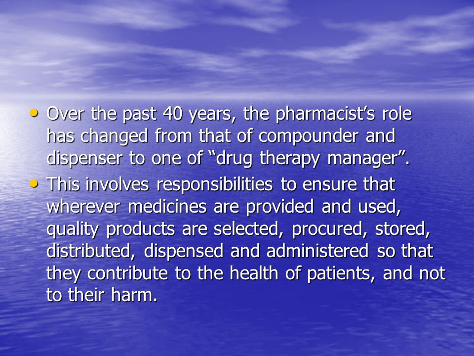Over the past 40 years, the pharmacist's role has changed from that of compounder and dispenser to one of drug therapy manager .