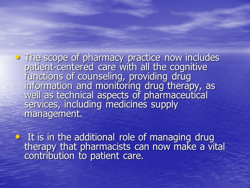 The scope of pharmacy practice now includes patient-centered care with all the cognitive functions of counseling, providing drug information and monitoring drug therapy, as well as technical aspects of pharmaceutical services, including medicines supply management.