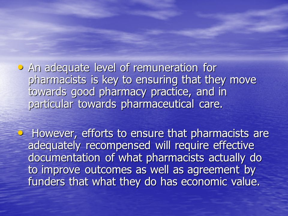 An adequate level of remuneration for pharmacists is key to ensuring that they move towards good pharmacy practice, and in particular towards pharmaceutical care.