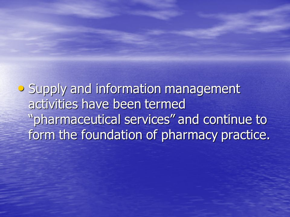 Supply and information management activities have been termed pharmaceutical services and continue to form the foundation of pharmacy practice.