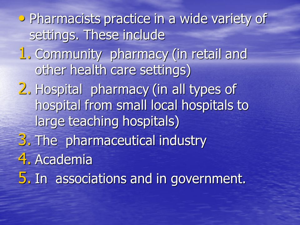 Pharmacists practice in a wide variety of settings. These include