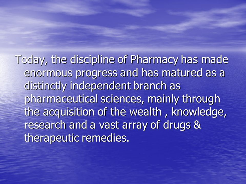 Today, the discipline of Pharmacy has made enormous progress and has matured as a distinctly independent branch as pharmaceutical sciences, mainly through the acquisition of the wealth , knowledge, research and a vast array of drugs & therapeutic remedies.