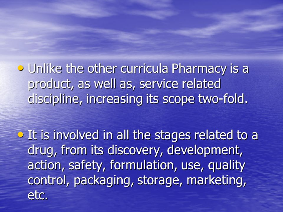 Unlike the other curricula Pharmacy is a product, as well as, service related discipline, increasing its scope two-fold.