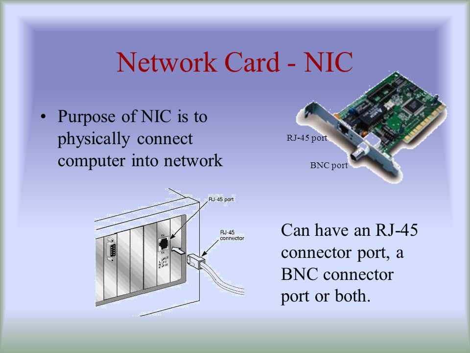 Network Card - NIC Purpose of NIC is to physically connect computer into network. RJ-45 port. BNC port.