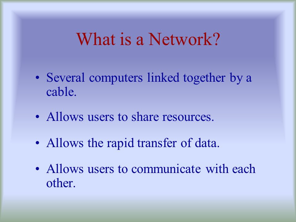 What is a Network Several computers linked together by a cable.