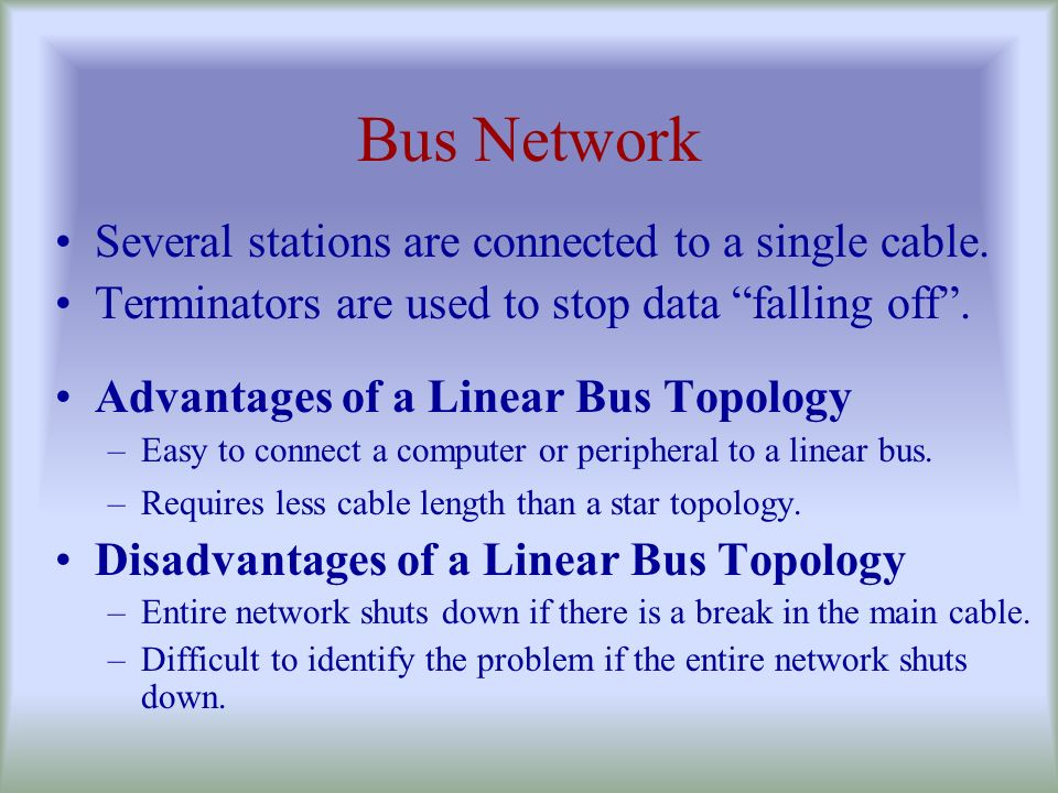 Bus Network Several stations are connected to a single cable.
