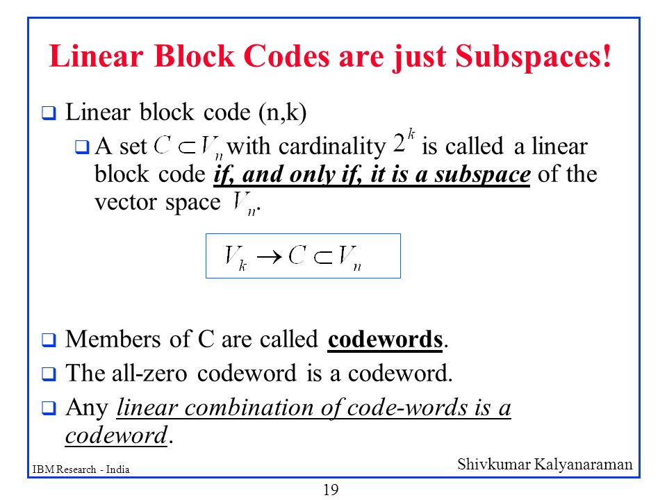 linear block codes Every linear code can be represented by an equivalent systematic form --- ordering is not significant, direct inclusion of k message bits in n-bit codeword is • corresponds to using invertible transformations on rows and permutations on columns of g to get • g = [i | a] --- identity matrix in the first k columns 602 fall 2012.