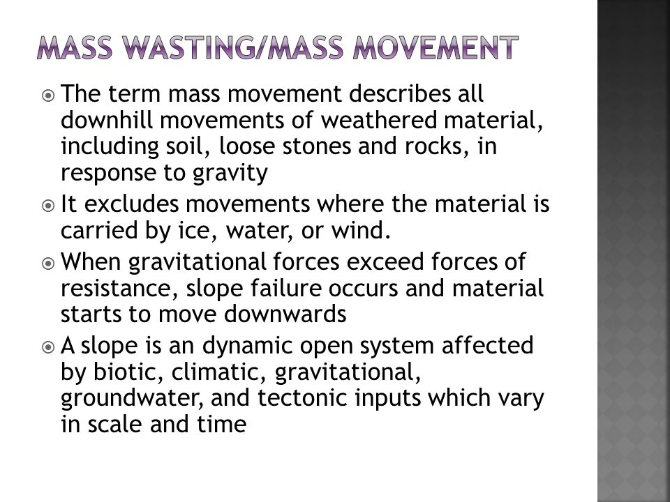 mass wasting The term mass wasting in geology is used to describe any process that moves mass under the influence of gravity it includes the common term erosion, but excludes the term weathering which is used to describe process that take place on.