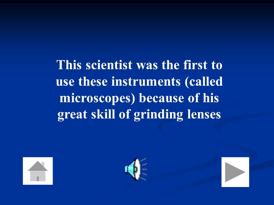 This scientist was the first to use these instruments (called microscopes) because of his great skill of grinding lenses