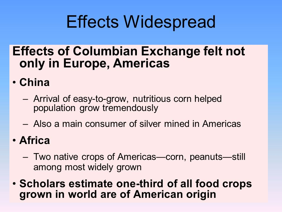 columbian exchange effects World history:the columbian exchange chapter 204 study play during the columbian exchange, what were some impacts on native americans 1)forced labor 2)disease what were the effects of food during the columbian exchange 1.