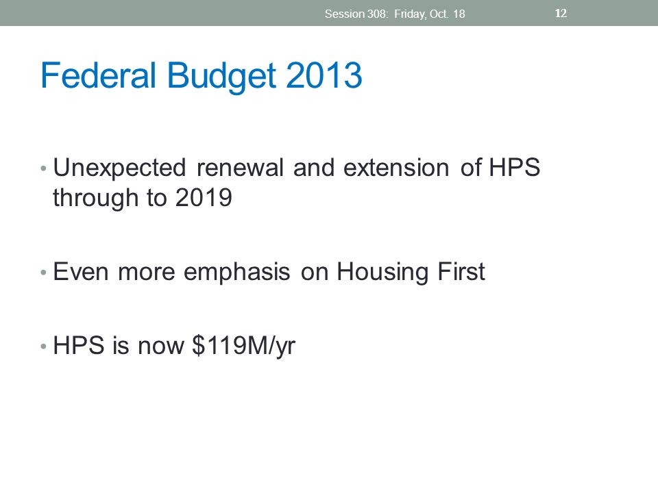 Session 308: Friday, Oct. 18 Federal Budget 2013. Unexpected renewal and extension of HPS through to 2019.