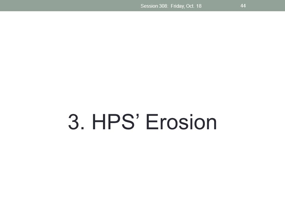 Session 308: Friday, Oct. 18 3. HPS' Erosion