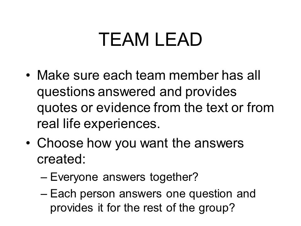 TEAM LEAD Make sure each team member has all questions answered and provides quotes or evidence from the text or from real life experiences.