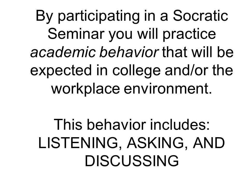 By participating in a Socratic Seminar you will practice academic behavior that will be expected in college and/or the workplace environment.