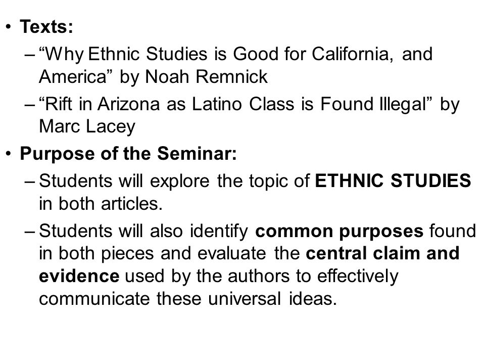 Texts: Why Ethnic Studies is Good for California, and America by Noah Remnick. Rift in Arizona as Latino Class is Found Illegal by Marc Lacey.