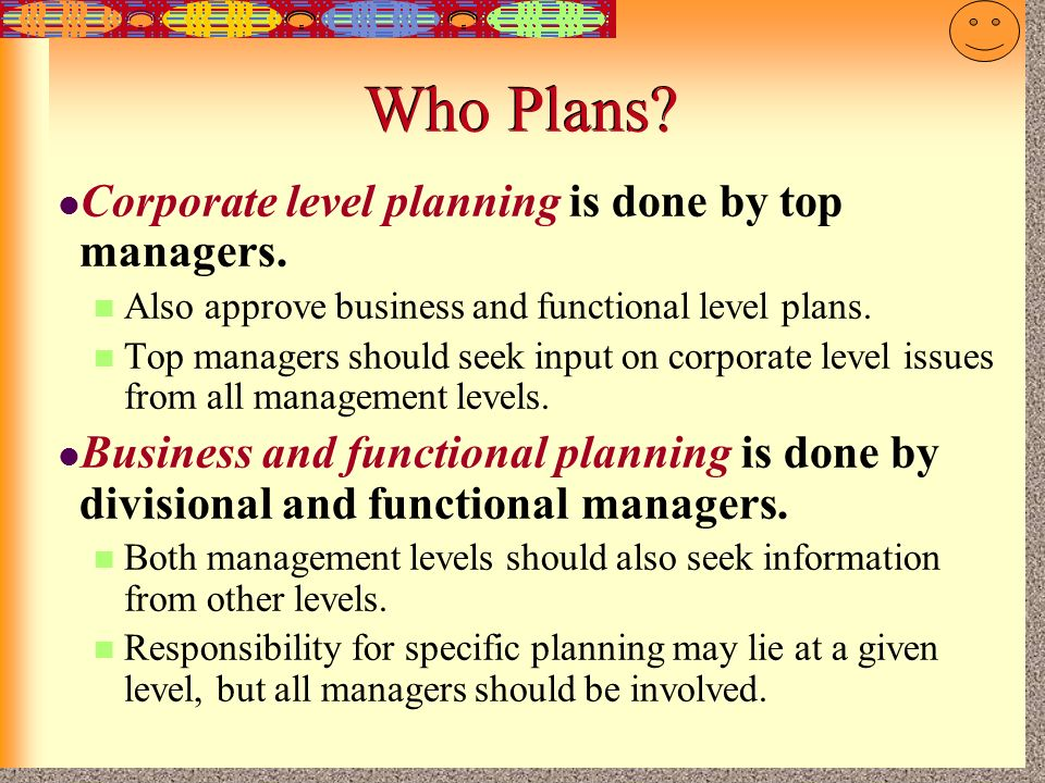 Who Plans Corporate level planning is done by top managers.