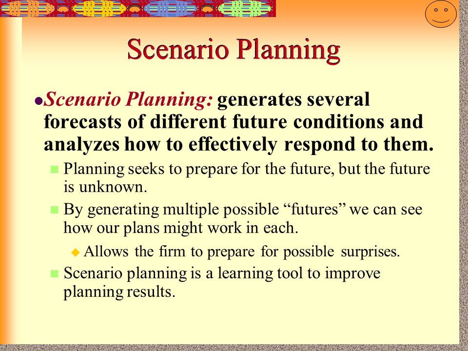 Scenario Planning Scenario Planning: generates several forecasts of different future conditions and analyzes how to effectively respond to them.