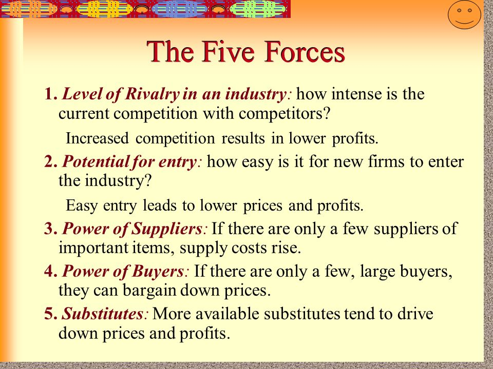 The Five Forces 1. Level of Rivalry in an industry: how intense is the current competition with competitors