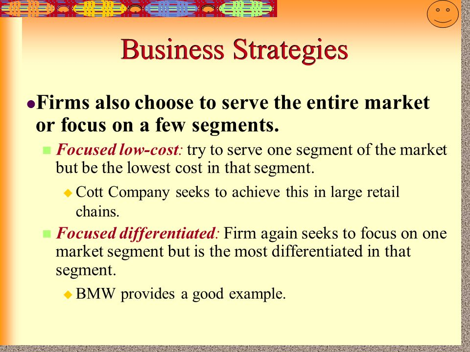 Business Strategies Firms also choose to serve the entire market or focus on a few segments.