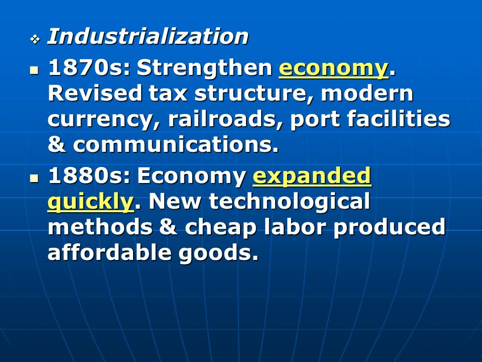 Industrialization 1870s: Strengthen economy. Revised tax structure, modern currency, railroads, port facilities & communications.