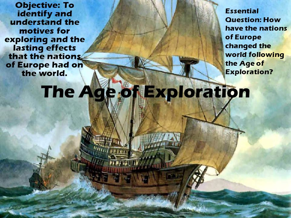 Objective: To identify and understand the motives for exploring and the lasting effects that the nations of Europe had on the world.