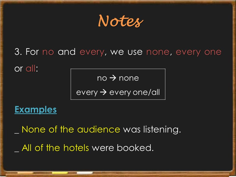 Notes 3. For no and every, we use none, every one or all: Examples _ None of the audience was listening. _ All of the hotels were booked.