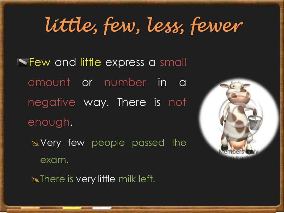 little, few, less, fewer Few and little express a small amount or number in a negative way. There is not enough.
