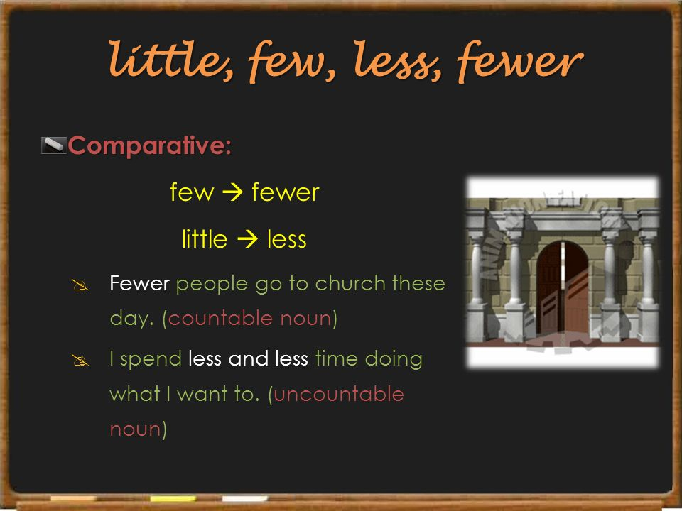 little, few, less, fewer Comparative: few  fewer little  less