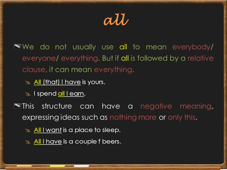 all We do not usually use all to mean everybody/ everyone/ everything. But if all is followed by a relative clause, it can mean everything.