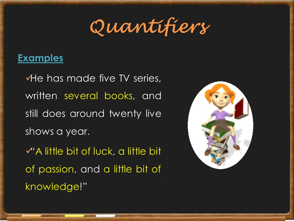 Quantifiers Examples. He has made five TV series, written several books, and still does around twenty live shows a year.