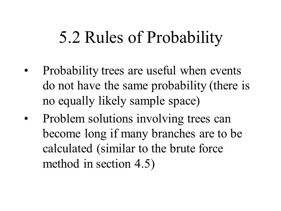5.2 Rules of Probability Probability trees are useful when events do not have the same probability (there is no equally likely sample space)
