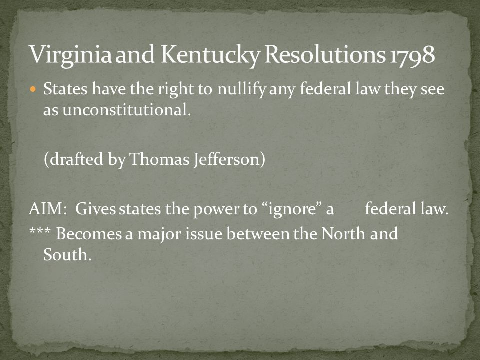 the kentucky resolutions of 1798 The kentucky resolutions were written by jefferson and passed by the state legislature on november 16, 1798, with one more being passed the following year on december 3, 1799 the virginia resolutions were written by madison and passed by the state legislature on december 24, 1798.