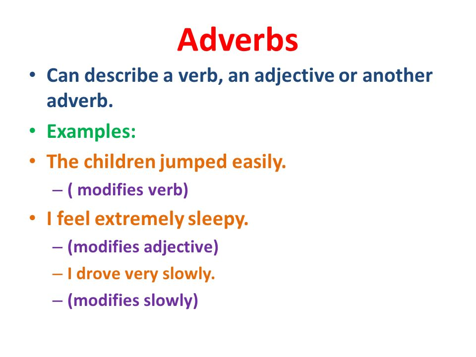 Adverbs Can describe a verb, an adjective or another adverb. Examples: