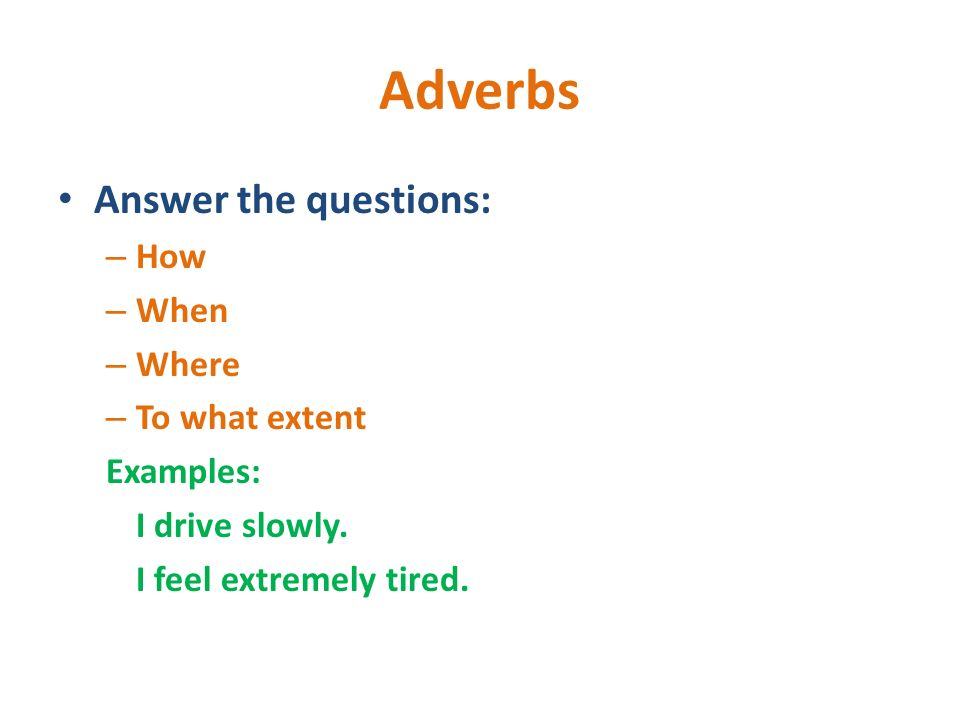 Adverbs Answer the questions: How When Where To what extent Examples: