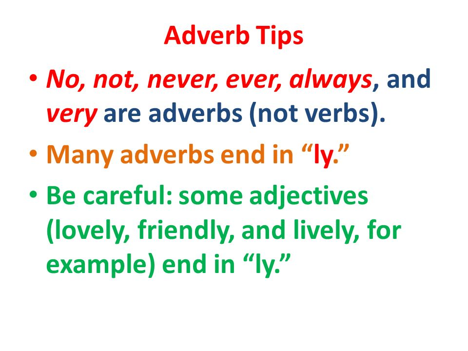 Adverb Tips No, not, never, ever, always, and very are adverbs (not verbs). Many adverbs end in ly.