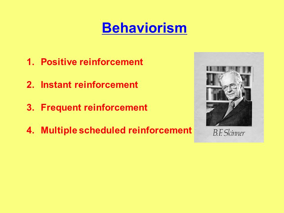 Behaviorism Positive reinforcement Instant reinforcement