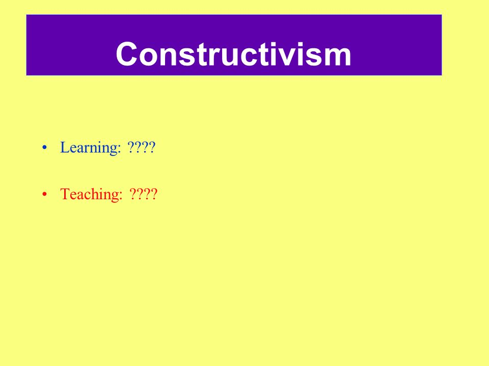 Constructivism Learning: Teaching: