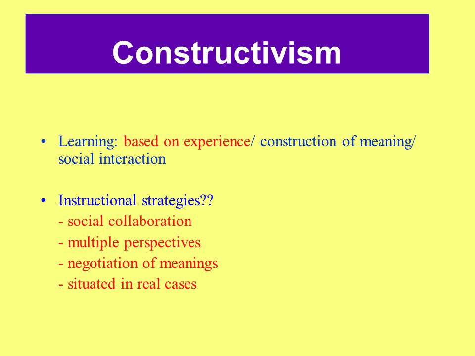 Constructivism Learning: based on experience/ construction of meaning/ social interaction. Instructional strategies