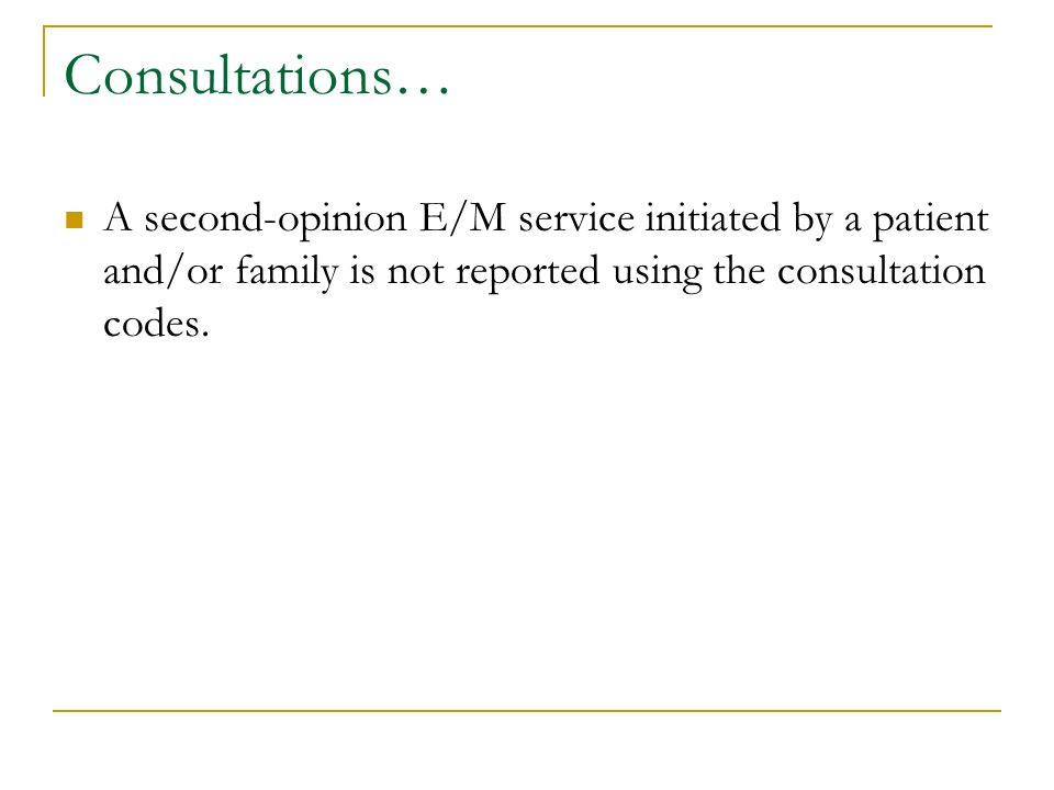 Consultations… A second-opinion E/M service initiated by a patient and/or family is not reported using the consultation codes.