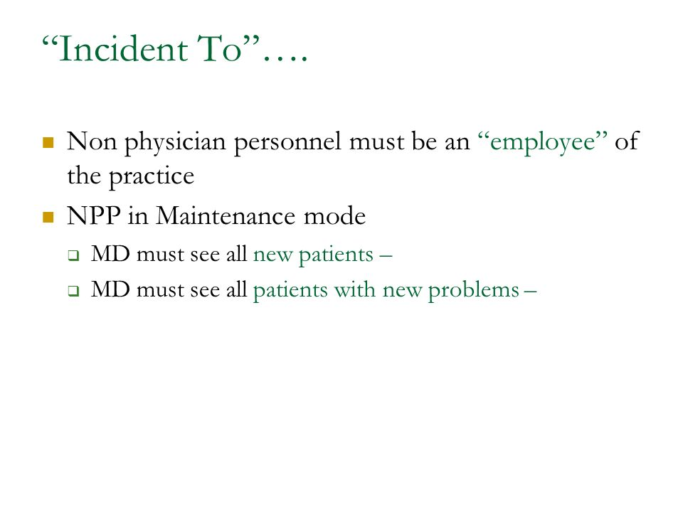 Incident To …. Non physician personnel must be an employee of the practice. NPP in Maintenance mode.