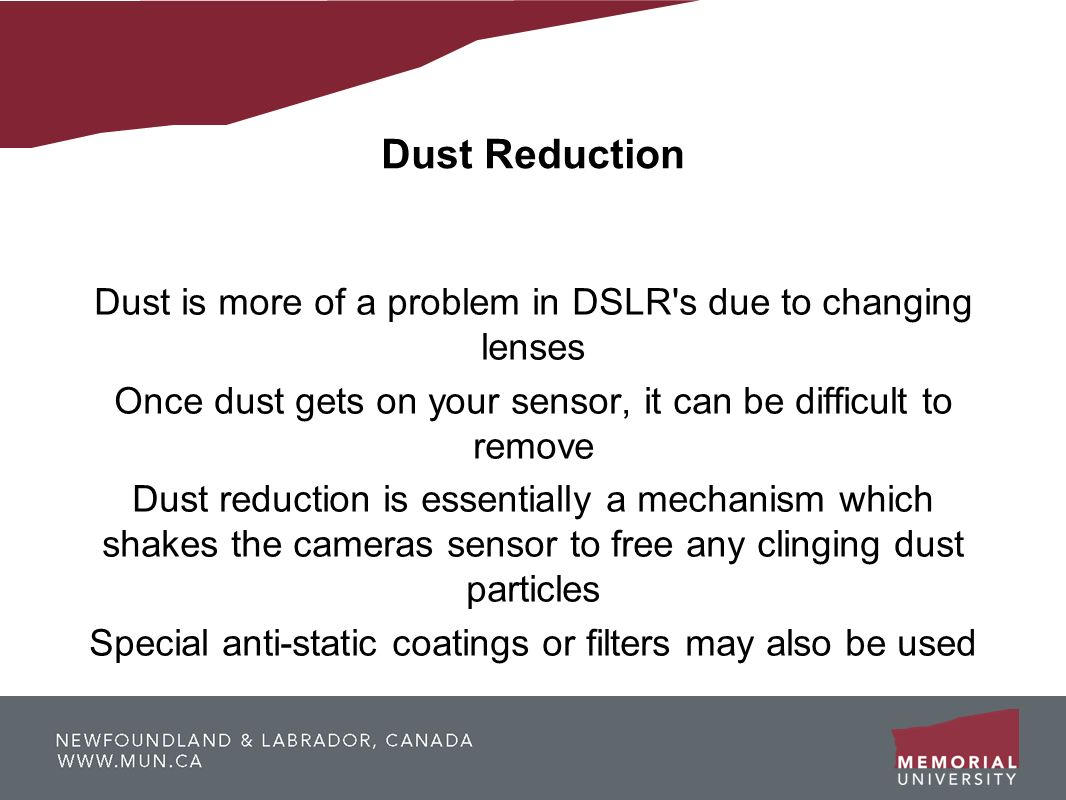 Dust Reduction Dust is more of a problem in DSLR s due to changing lenses. Once dust gets on your sensor, it can be difficult to remove.