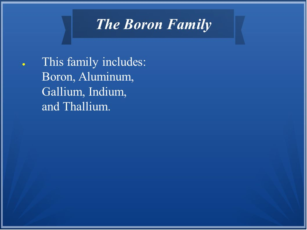 The Boron Family This family includes: Boron, Aluminum, Gallium, Indium, and Thallium.