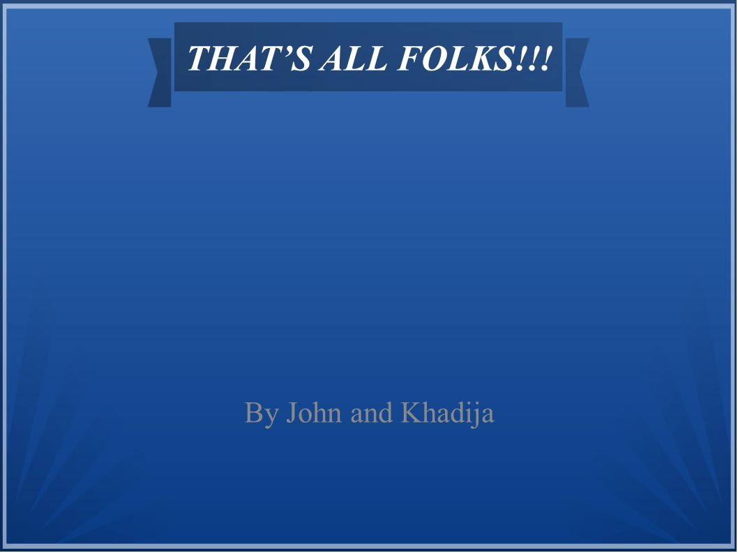 THAT'S ALL FOLKS!!! By John and Khadija