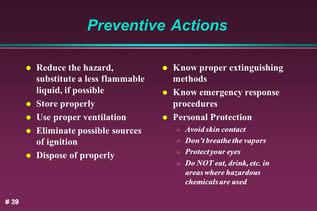 Preventive Actions Reduce the hazard, substitute a less flammable liquid, if possible. Store properly.