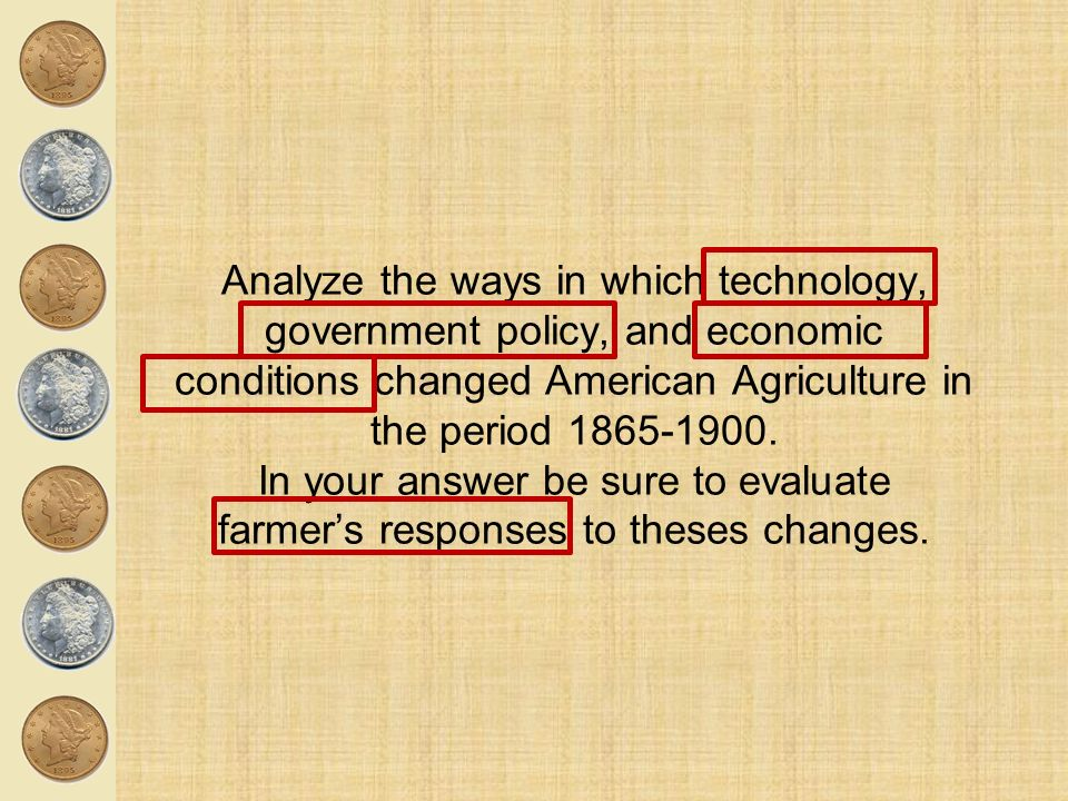 Analyze the ways in which technology, government policy, and economic conditions changed American Agriculture in the period