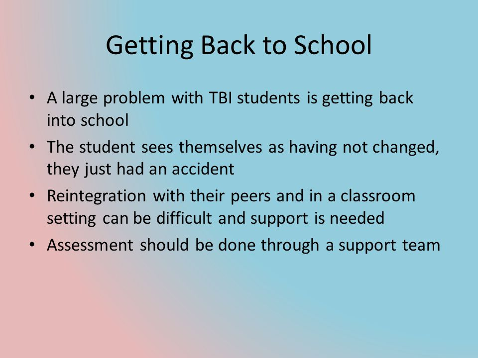 Getting Back to School A large problem with TBI students is getting back into school.